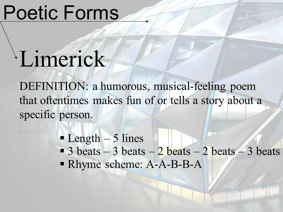 Poetic Forms Limerick. DEFINITION: a humorous, musical-feeling poem that oftentimes makes fun of or tells a story about a specific person.