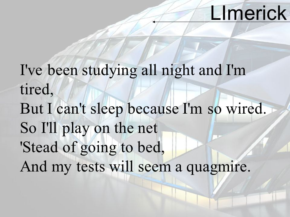 LImerick I ve been studying all night and I m tired,
