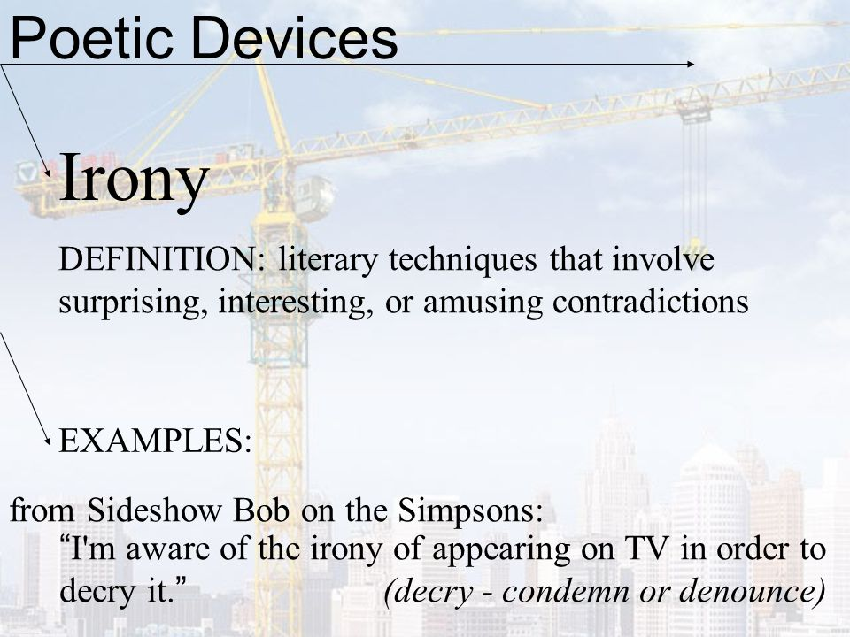 Poetic Devices Irony. DEFINITION: literary techniques that involve surprising, interesting, or amusing contradictions.