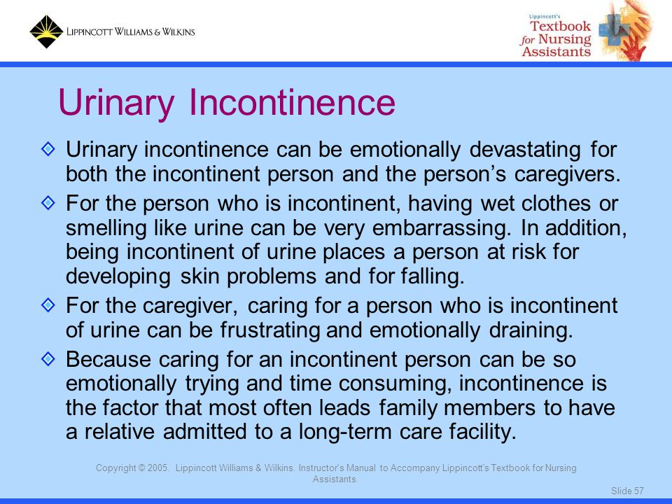 Urinary Incontinence Urinary incontinence can be emotionally devastating for both the incontinent person and the person's caregivers.