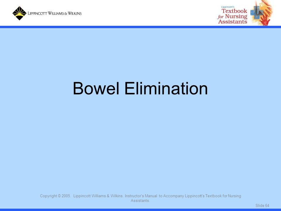 Bowel Elimination Copyright © 2005. Lippincott Williams & Wilkins. Instructor s Manual to Accompany Lippincott s Textbook for Nursing Assistants.