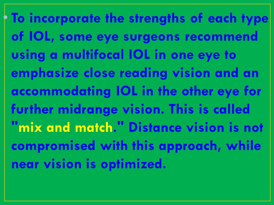 To incorporate the strengths of each type of IOL, some eye surgeons recommend using a multifocal IOL in one eye to emphasize close reading vision and an accommodating IOL in the other eye for further midrange vision.