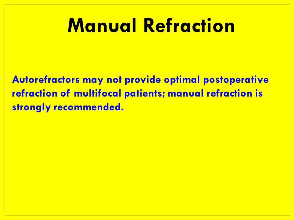 Manual Refraction Autorefractors may not provide optimal postoperative refraction of multifocal patients; manual refraction is strongly recommended.