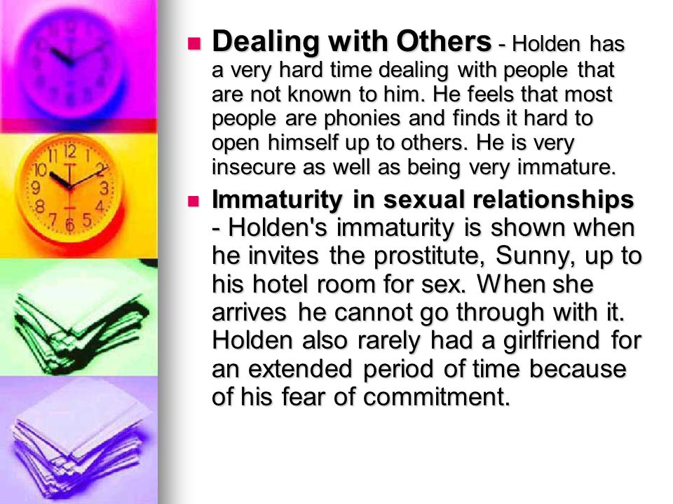 Dealing with Others - Holden has a very hard time dealing with people that are not known to him. He feels that most people are phonies and finds it hard to open himself up to others. He is very insecure as well as being very immature.