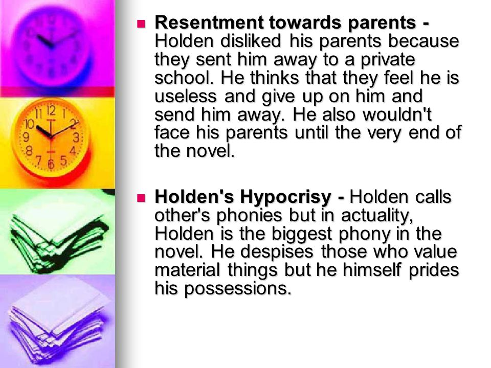 Resentment towards parents - Holden disliked his parents because they sent him away to a private school. He thinks that they feel he is useless and give up on him and send him away. He also wouldn t face his parents until the very end of the novel.