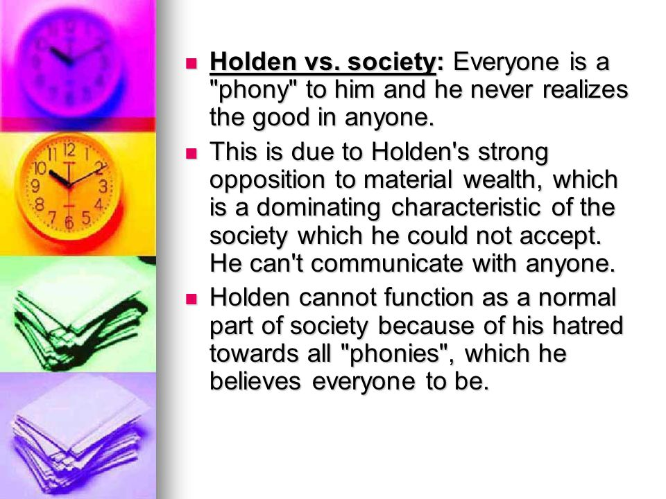 Holden vs. society: Everyone is a phony to him and he never realizes the good in anyone.