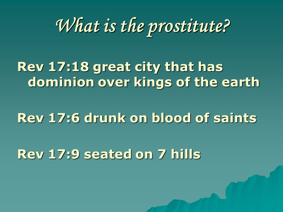 What is the prostitute Rev 17:18 great city that has dominion over kings of the earth. Rev 17:6 drunk on blood of saints.
