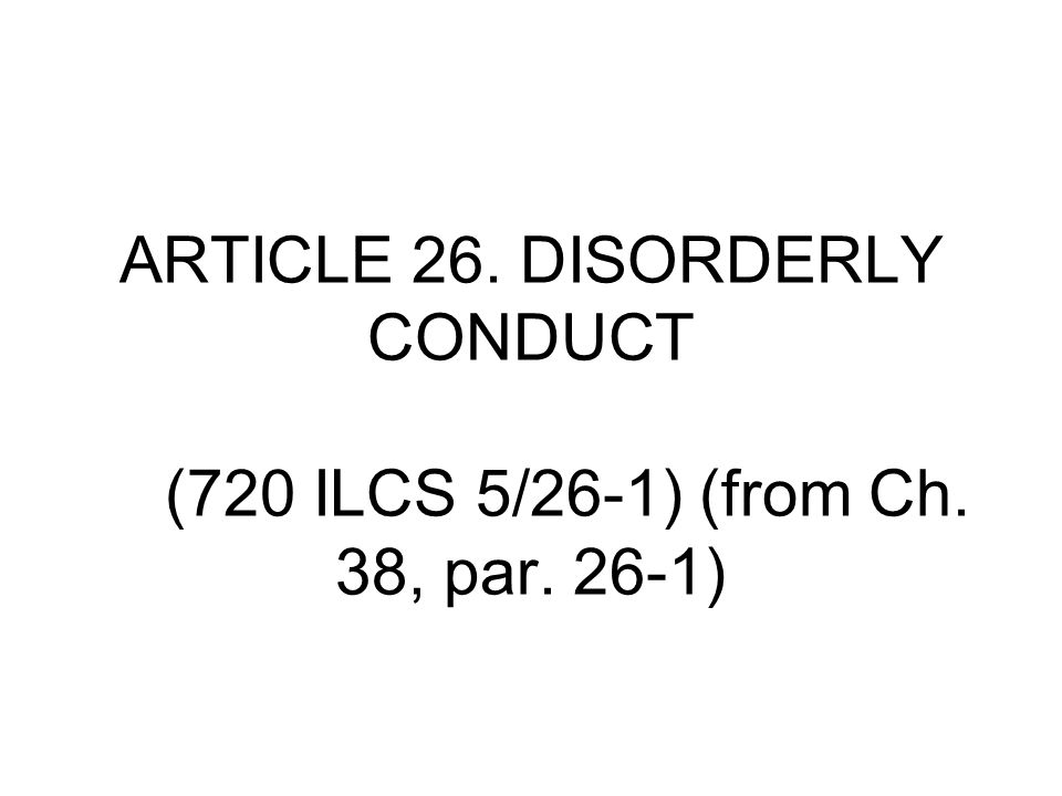 ARTICLE 26. DISORDERLY CONDUCT (720 ILCS 5/26‑1) (from Ch. 38, par