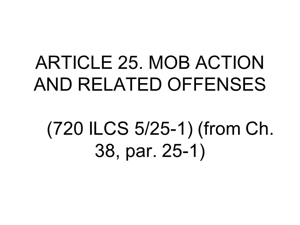 ARTICLE 25. MOB ACTION AND RELATED OFFENSES (720 ILCS 5/25‑1) (from Ch