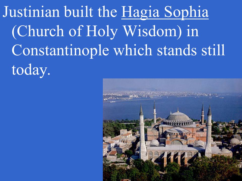 Justinian built the Hagia Sophia (Church of Holy Wisdom) in Constantinople which stands still today.