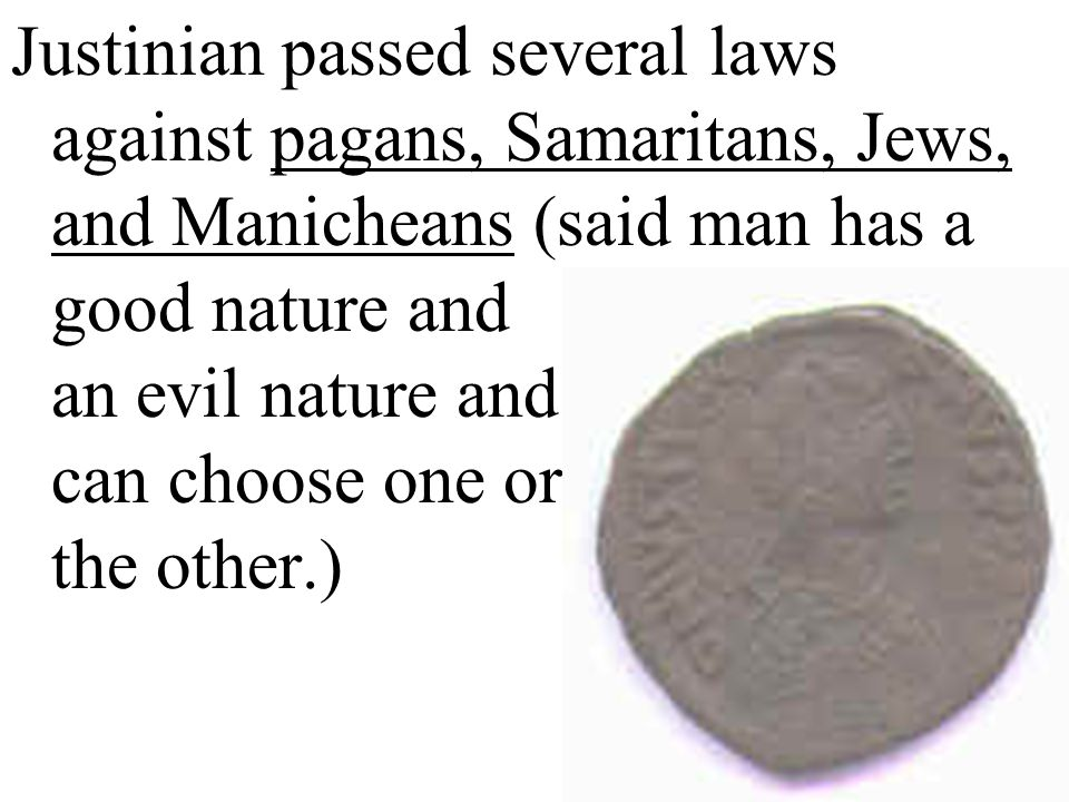 Justinian passed several laws against pagans, Samaritans, Jews, and Manicheans (said man has a good nature and an evil nature and can choose one or the other.)