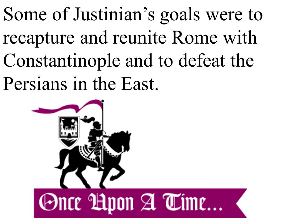 Some of Justinian's goals were to recapture and reunite Rome with Constantinople and to defeat the Persians in the East.