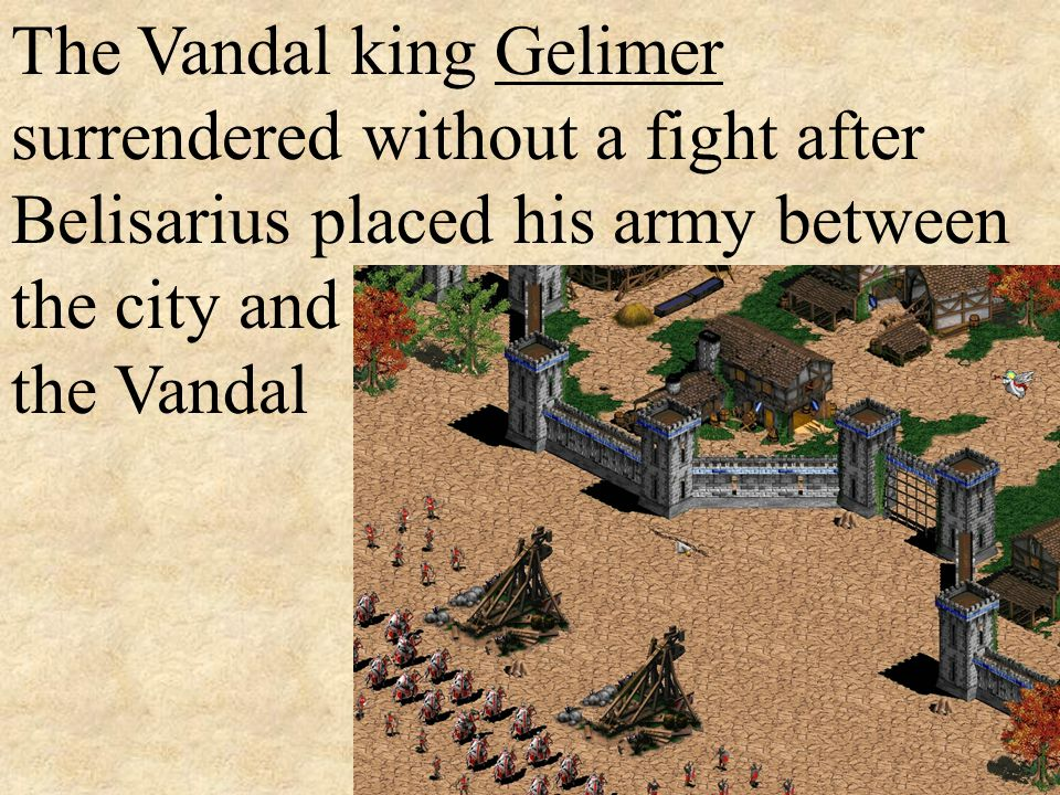 The Vandal king Gelimer surrendered without a fight after Belisarius placed his army between the city and the Vandal army.