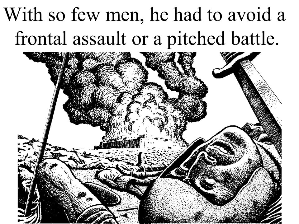 With so few men, he had to avoid a frontal assault or a pitched battle.