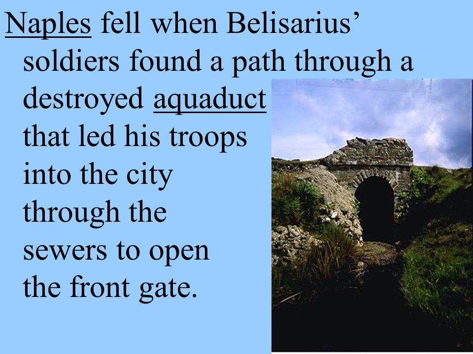 Naples fell when Belisarius' soldiers found a path through a destroyed aquaduct that led his troops into the city through the sewers to open the front gate.