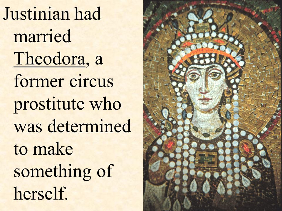 Justinian had married Theodora, a former circus prostitute who was determined to make something of herself.