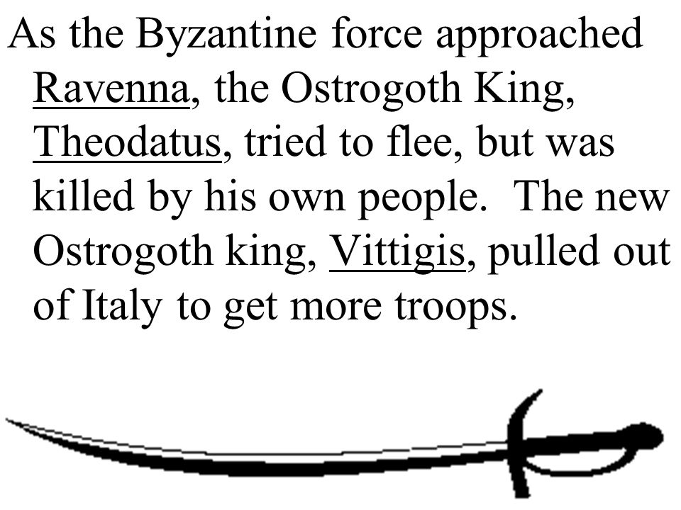 As the Byzantine force approached Ravenna, the Ostrogoth King, Theodatus, tried to flee, but was killed by his own people.