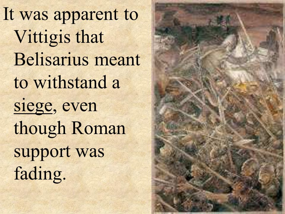 It was apparent to Vittigis that Belisarius meant to withstand a siege, even though Roman support was fading.