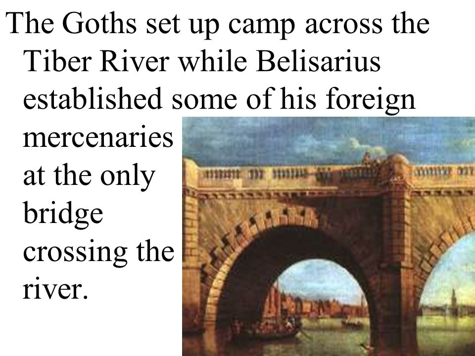 The Goths set up camp across the Tiber River while Belisarius established some of his foreign mercenaries at the only bridge crossing the river.