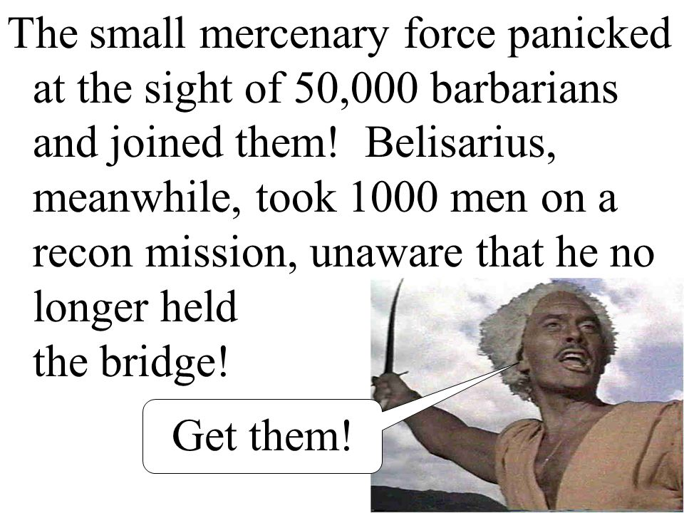 The small mercenary force panicked at the sight of 50,000 barbarians and joined them! Belisarius, meanwhile, took 1000 men on a recon mission, unaware that he no longer held the bridge!
