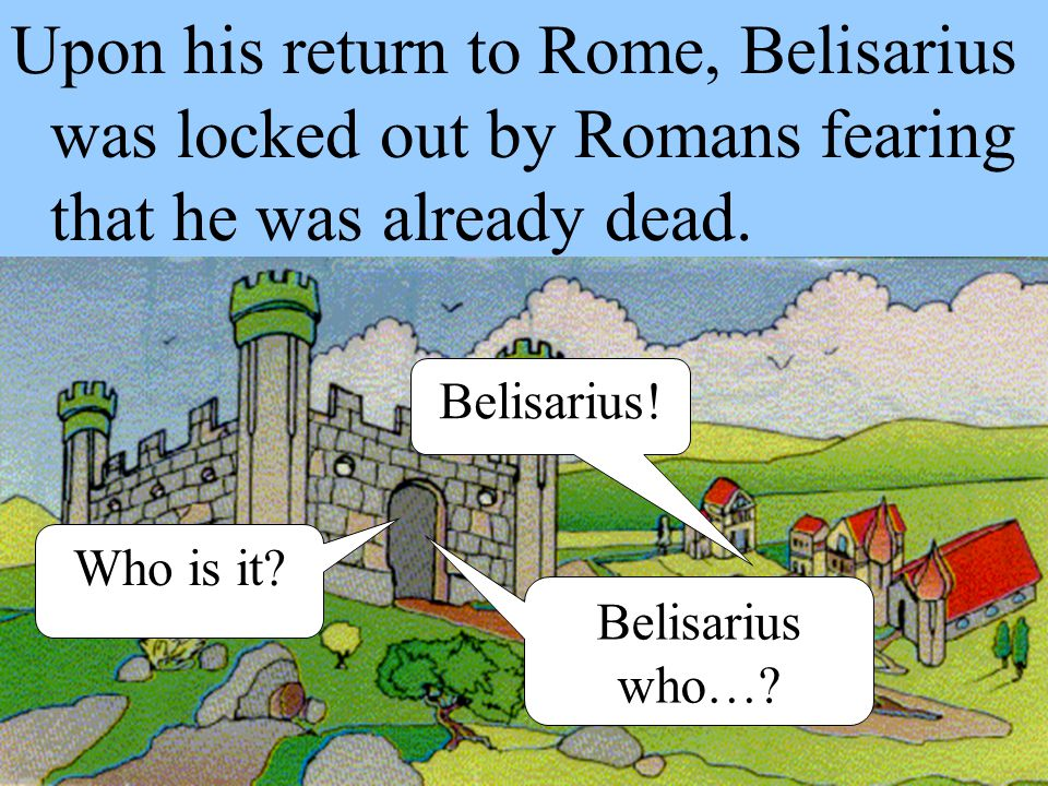 Upon his return to Rome, Belisarius was locked out by Romans fearing that he was already dead.