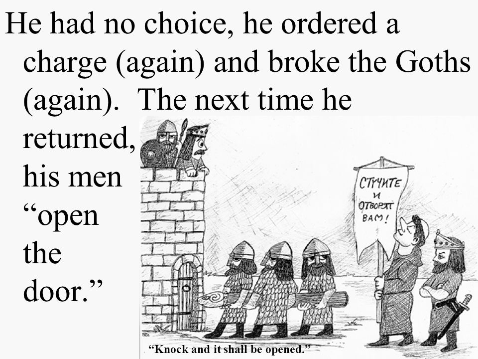 He had no choice, he ordered a charge (again) and broke the Goths (again). The next time he returned, he had his men open the door.