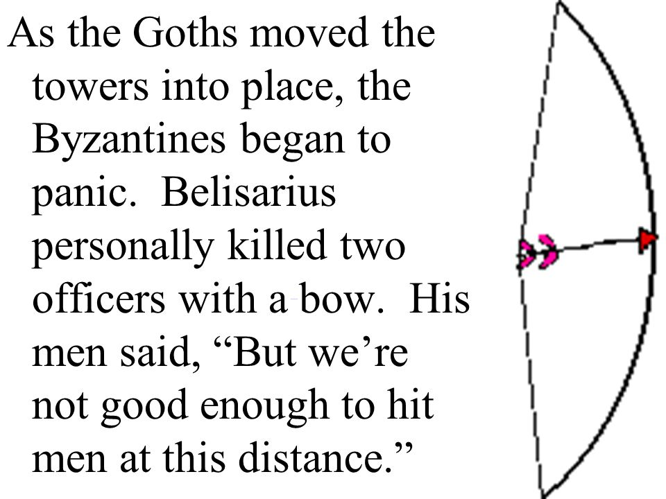 As the Goths moved the towers into place, the Byzantines began to panic. Belisarius personally killed two officers with a bow. His men said, But we're not good enough to hit men at this distance.