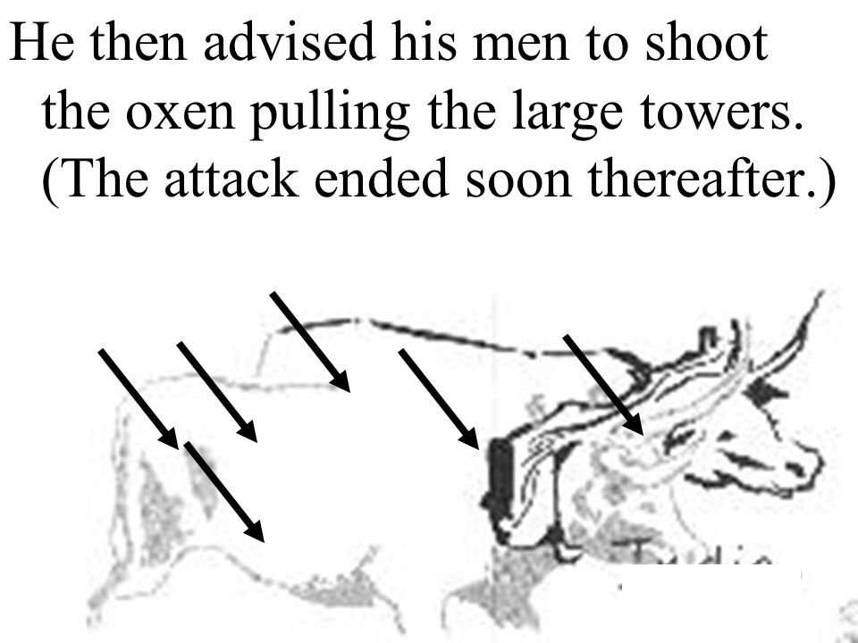 He then advised his men to shoot the oxen pulling the large towers