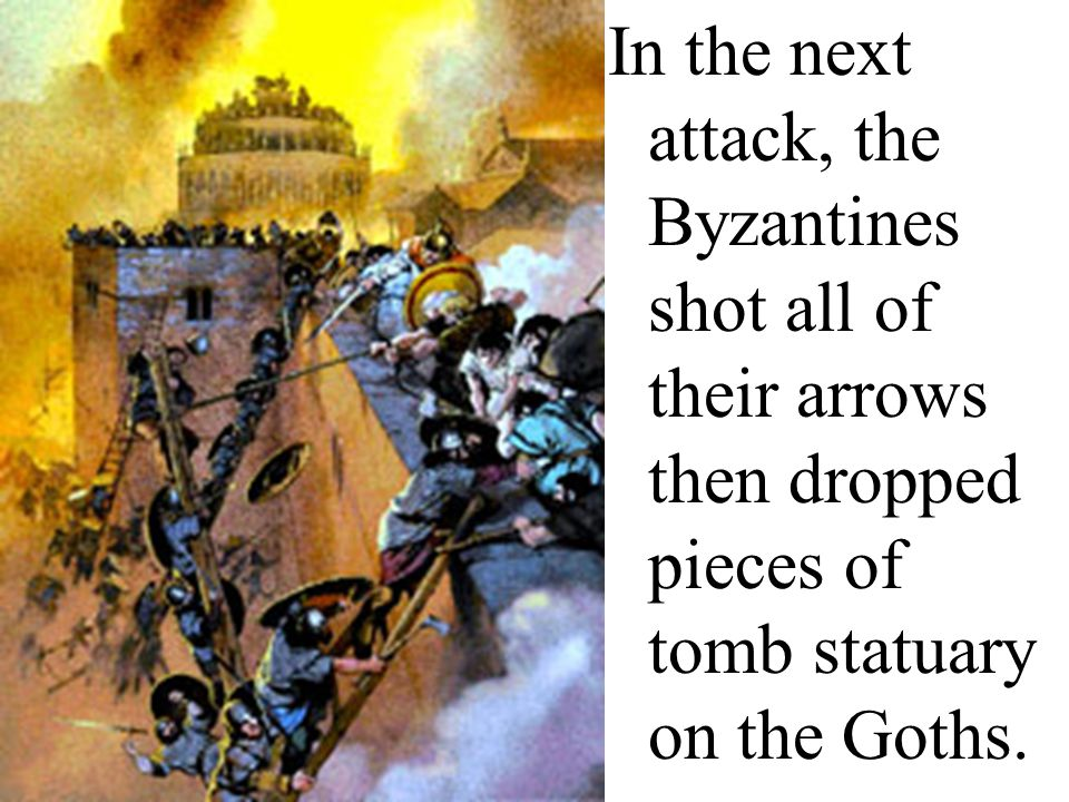 In the next attack, the Byzantines shot all of their arrows then dropped pieces of tomb statuary on the Goths.