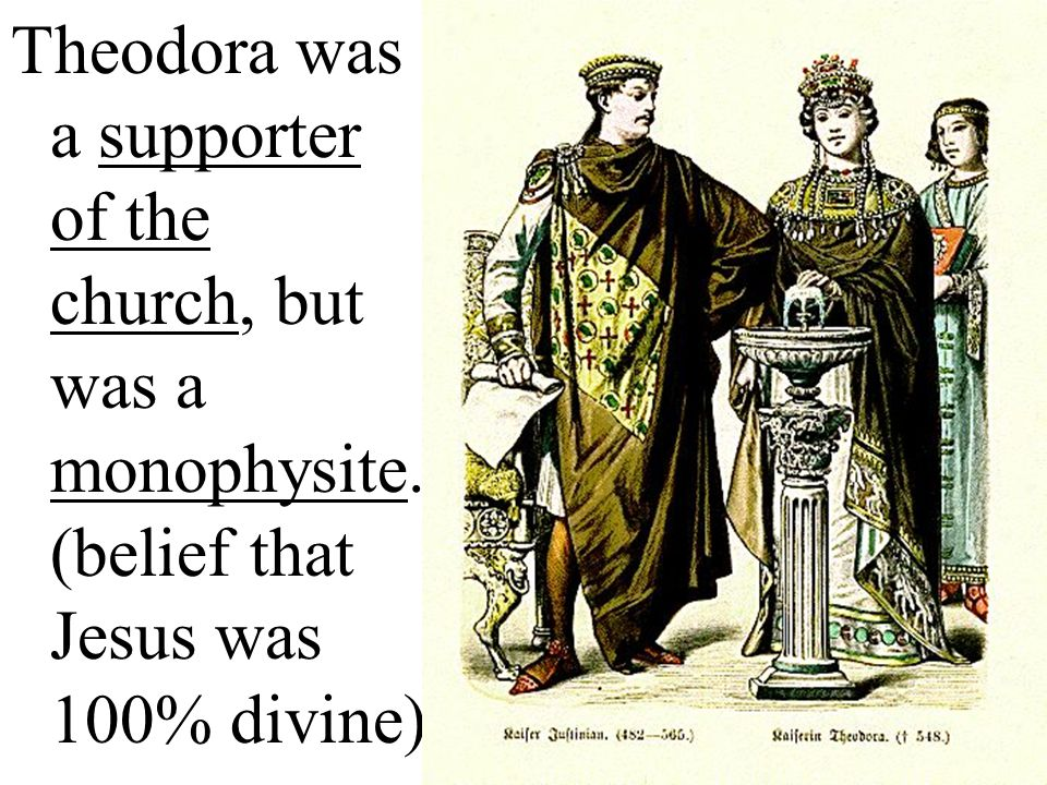 Theodora was a supporter of the church, but was a monophysite