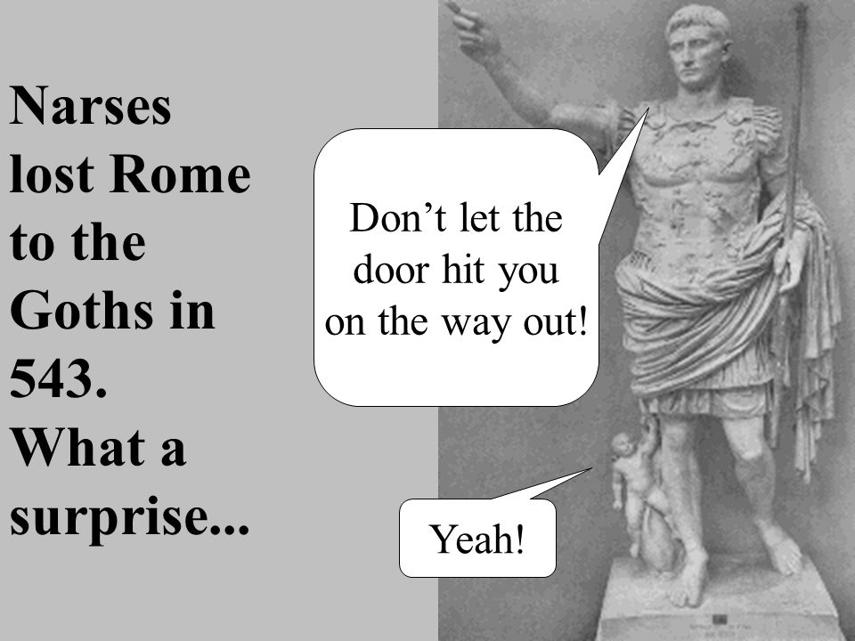 Narses lost Rome to the Goths in 543. What a surprise...