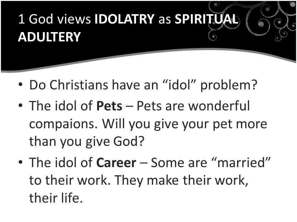1 God views IDOLATRY as SPIRITUAL ADULTERY