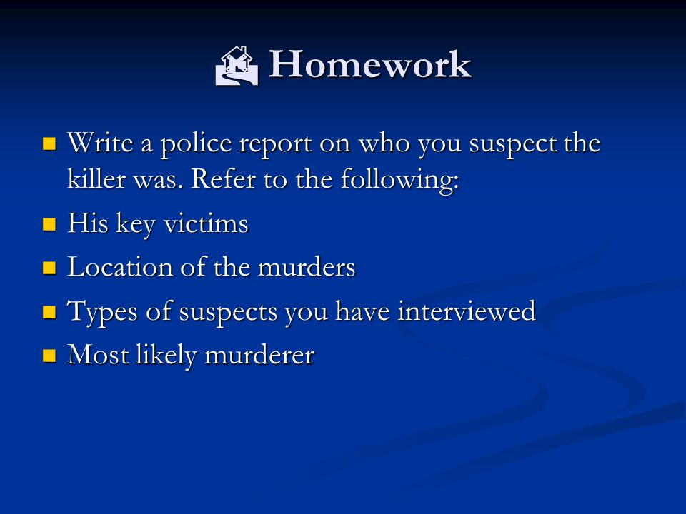  Homework Write a police report on who you suspect the killer was. Refer to the following: His key victims.