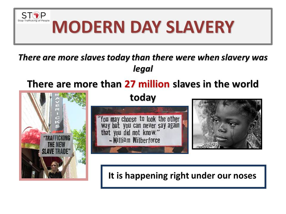MODERN DAY SLAVERY There are more slaves today than there were when slavery was legal. There are more than 27 million slaves in the world today.