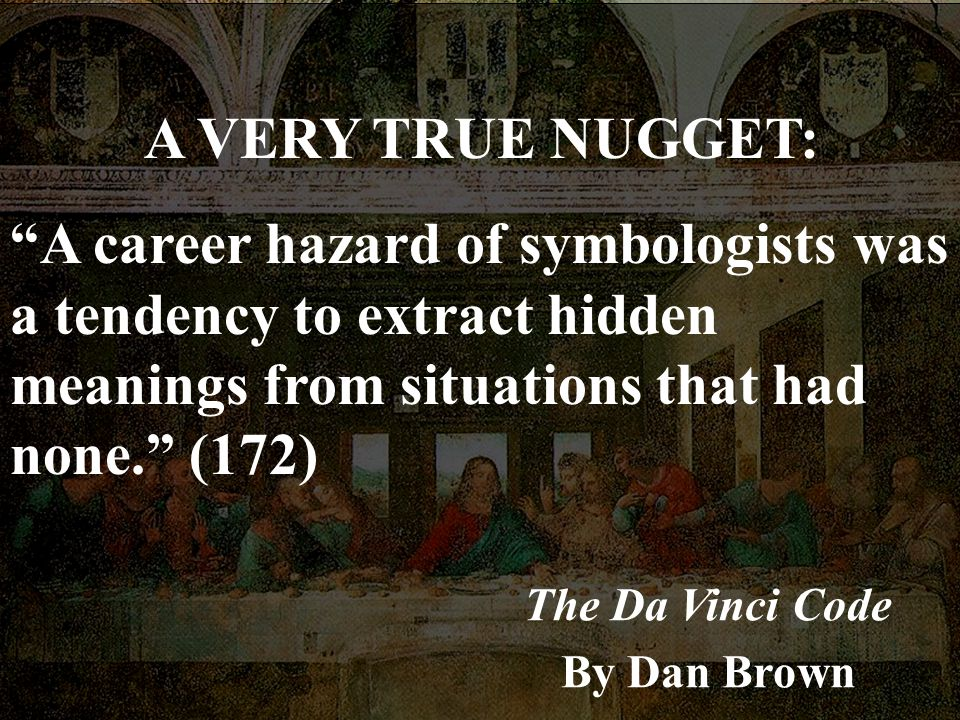 A VERY TRUE NUGGET: A career hazard of symbologists was a tendency to extract hidden meanings from situations that had none. (172)