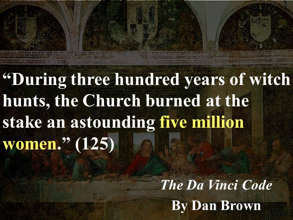 During three hundred years of witch hunts, the Church burned at the stake an astounding five million women. (125)