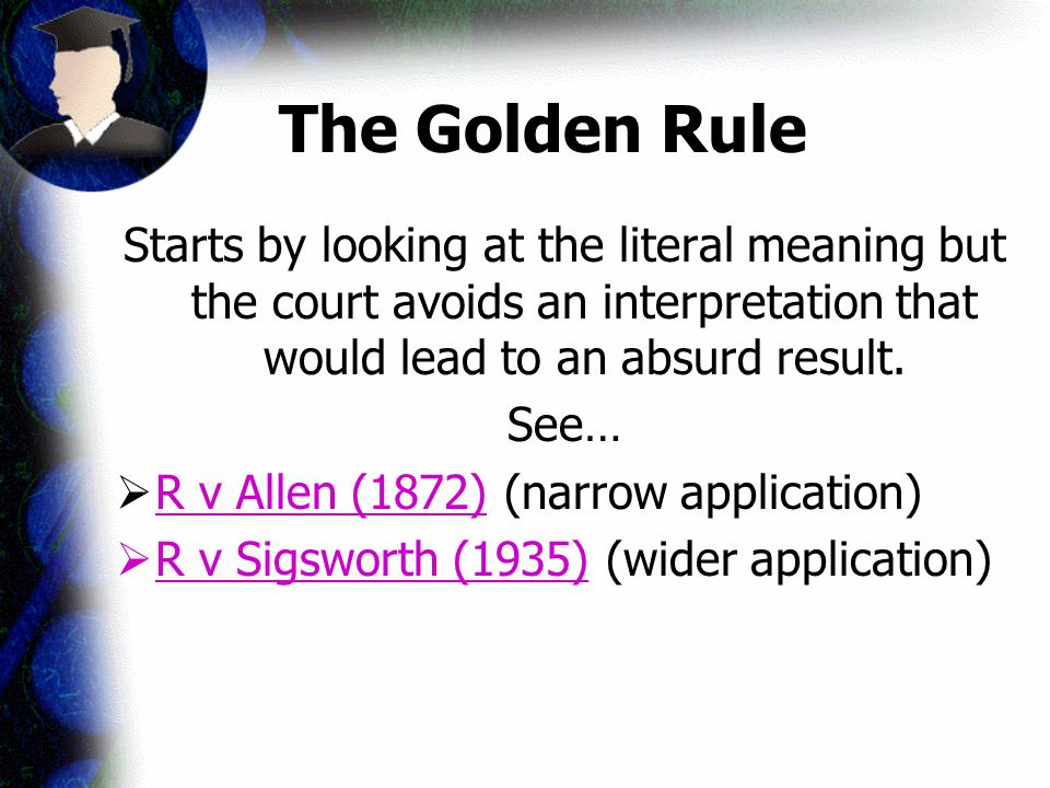 The Golden Rule Starts by looking at the literal meaning but the court avoids an interpretation that would lead to an absurd result.