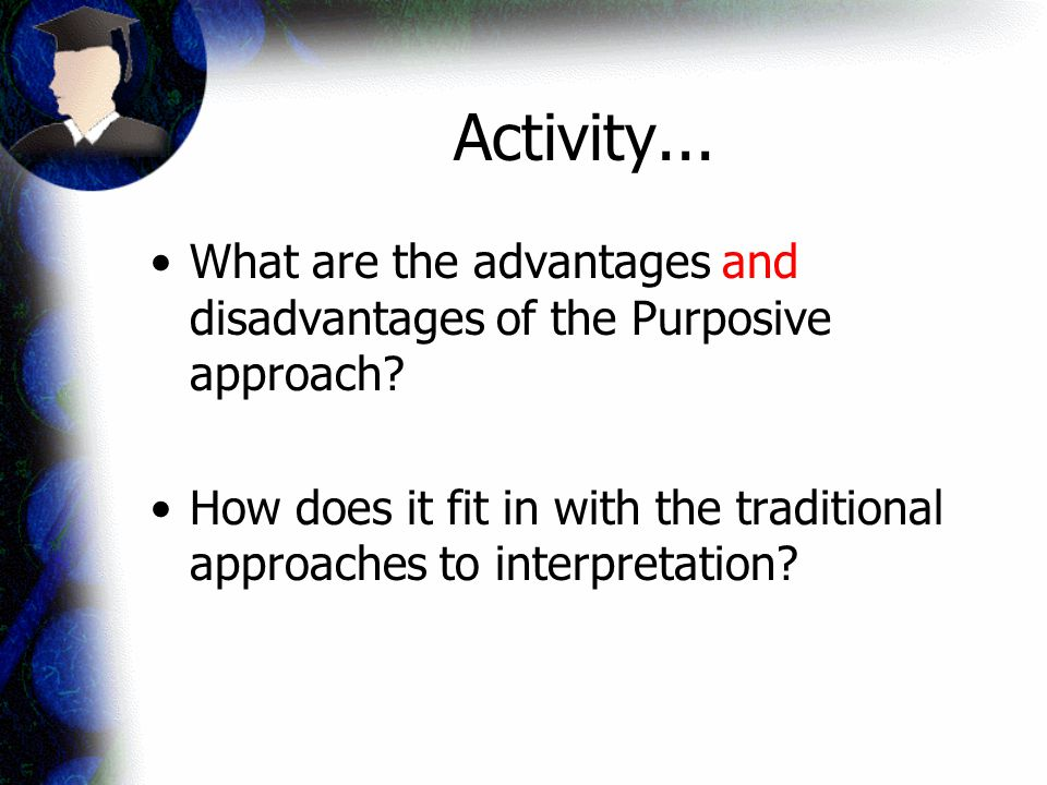 Activity... What are the advantages and disadvantages of the Purposive approach