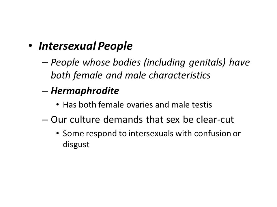 Intersexual People People whose bodies (including genitals) have both female and male characteristics.