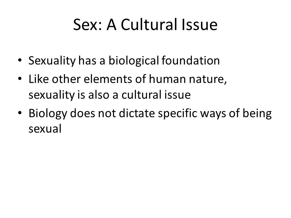 Sex: A Cultural Issue Sexuality has a biological foundation