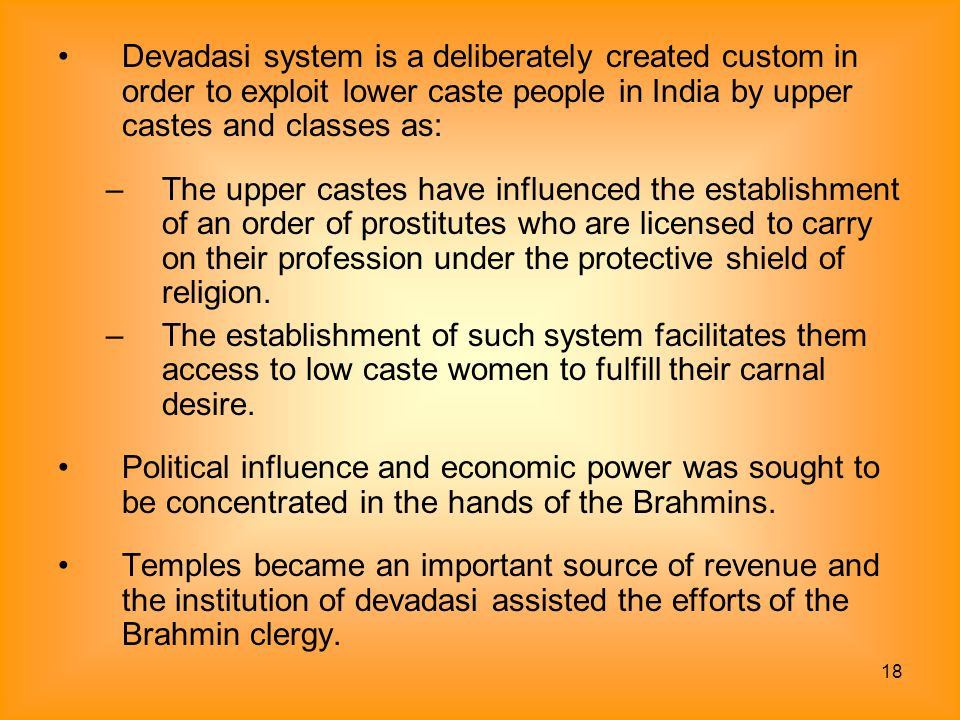 Devadasi system is a deliberately created custom in order to exploit lower caste people in India by upper castes and classes as: