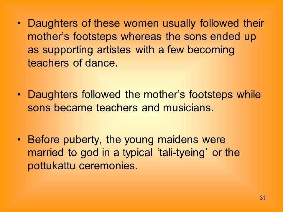 Daughters of these women usually followed their mother's footsteps whereas the sons ended up as supporting artistes with a few becoming teachers of dance.