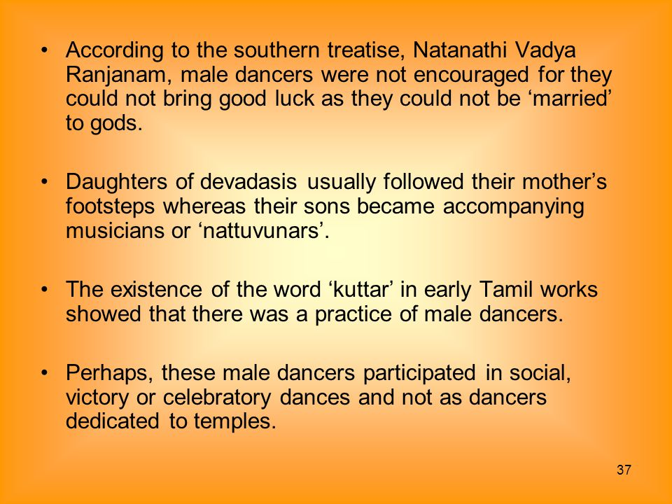 According to the southern treatise, Natanathi Vadya Ranjanam, male dancers were not encouraged for they could not bring good luck as they could not be 'married' to gods.