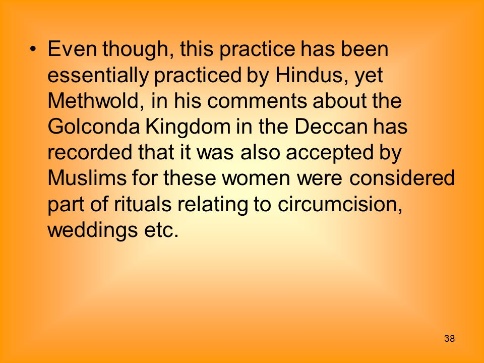 Even though, this practice has been essentially practiced by Hindus, yet Methwold, in his comments about the Golconda Kingdom in the Deccan has recorded that it was also accepted by Muslims for these women were considered part of rituals relating to circumcision, weddings etc.