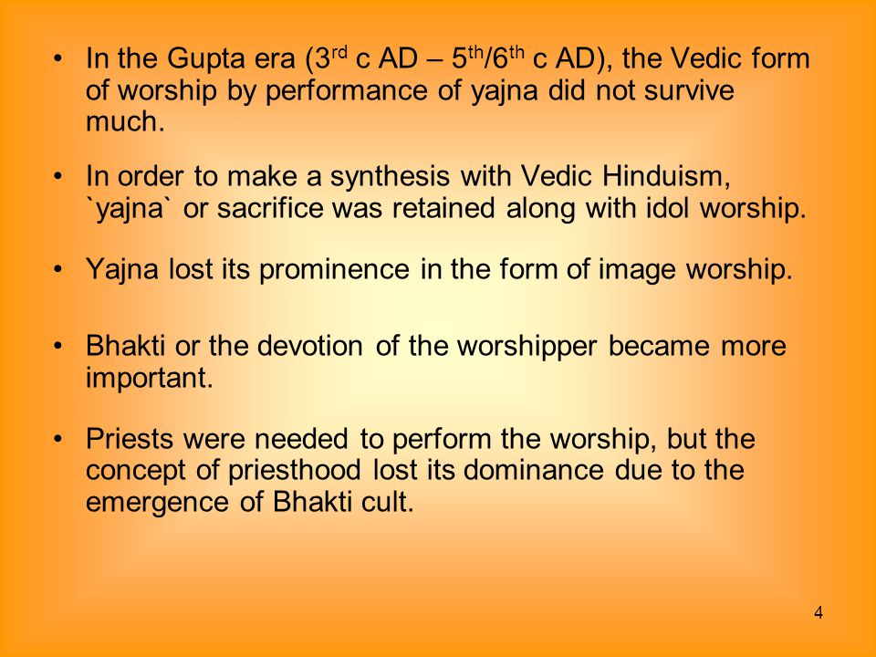 In the Gupta era (3rd c AD – 5th/6th c AD), the Vedic form of worship by performance of yajna did not survive much.