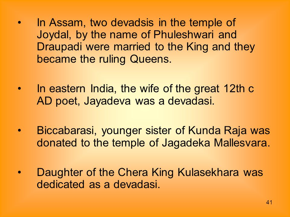In Assam, two devadsis in the temple of Joydal, by the name of Phuleshwari and Draupadi were married to the King and they became the ruling Queens.