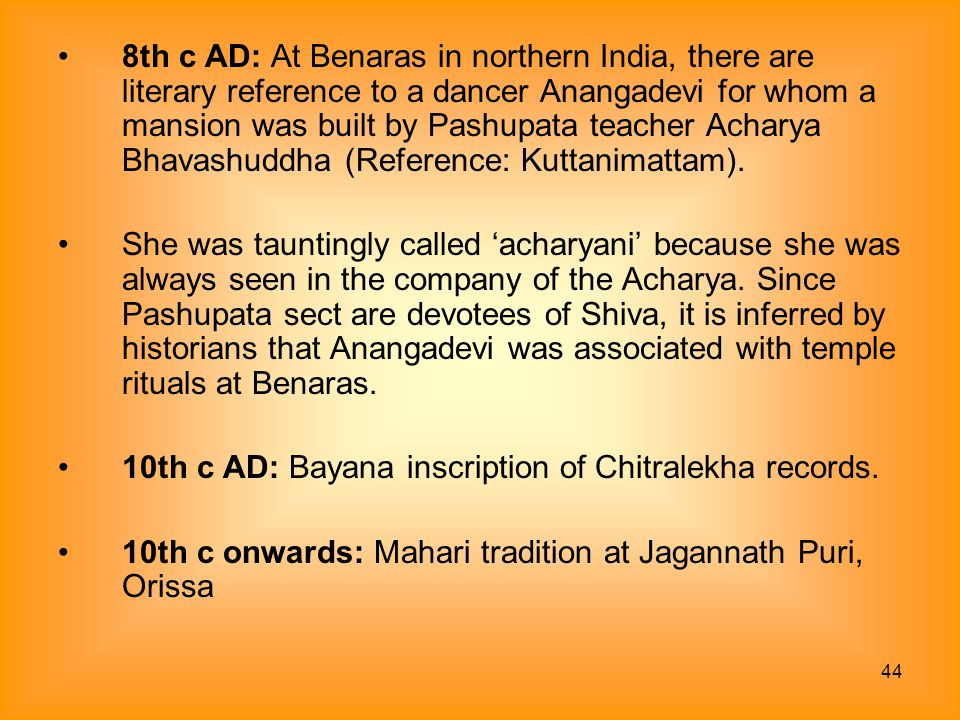 8th c AD: At Benaras in northern India, there are literary reference to a dancer Anangadevi for whom a mansion was built by Pashupata teacher Acharya Bhavashuddha (Reference: Kuttanimattam).