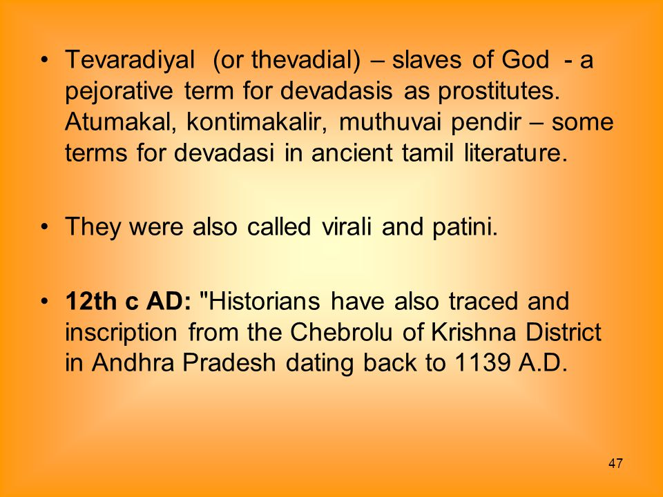 Tevaradiyal (or thevadial) – slaves of God - a pejorative term for devadasis as prostitutes. Atumakal, kontimakalir, muthuvai pendir – some terms for devadasi in ancient tamil literature.