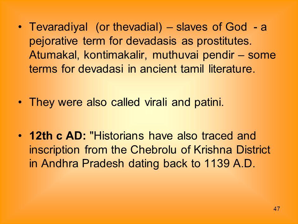 Tevaradiyal (or thevadial) – slaves of God - a pejorative term for devadasis as prostitutes. Atumakal, kontimakalir, muthuvai pendir – some terms for devadasi in ancient tamil literature.