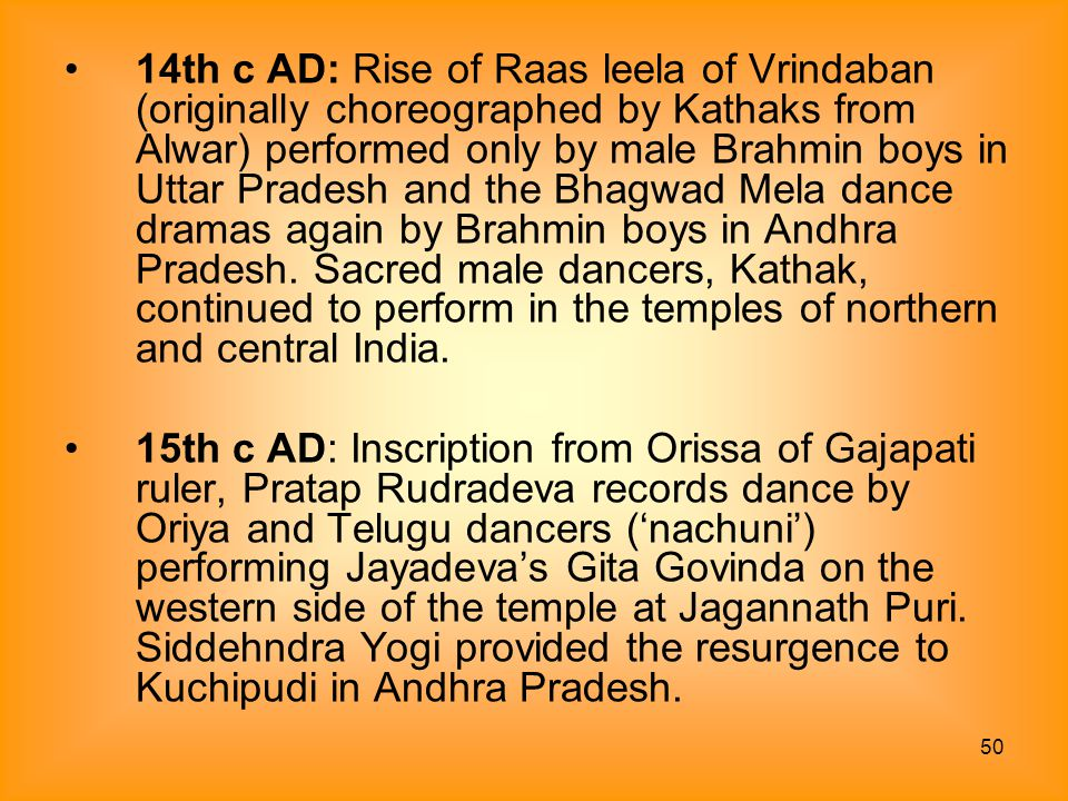 14th c AD: Rise of Raas leela of Vrindaban (originally choreographed by Kathaks from Alwar) performed only by male Brahmin boys in Uttar Pradesh and the Bhagwad Mela dance dramas again by Brahmin boys in Andhra Pradesh. Sacred male dancers, Kathak, continued to perform in the temples of northern and central India.